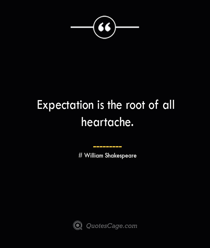Expectation is the root of all heartache. William Shakespeare