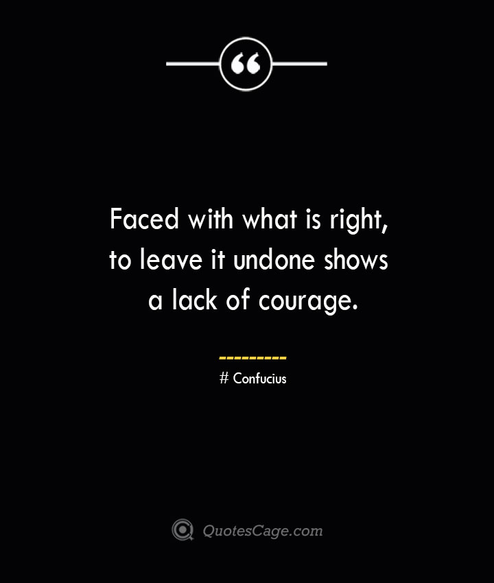 Faced with what is right to leave it undone shows a lack of courage.— Confucius
