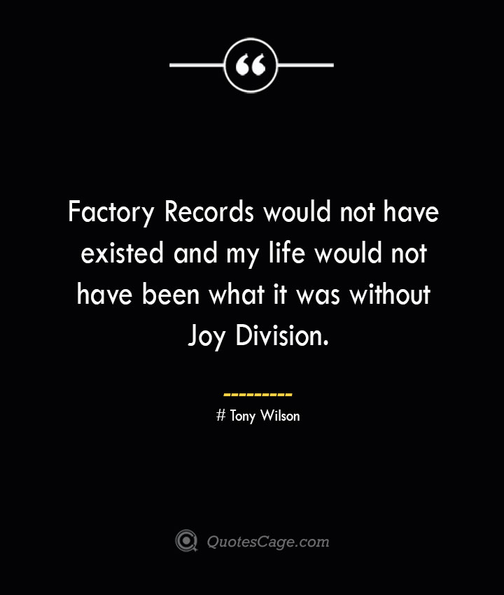 Factory Records would not have existed and my life would not have been what it was without Joy Division.— Tony Wilson