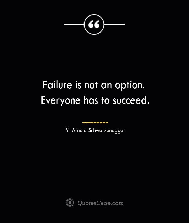 Failure is not an option. Everyone has to succeed.— Arnold Schwarzenegger