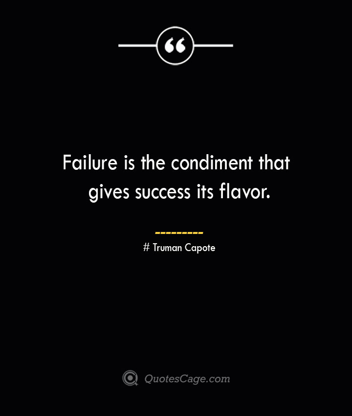 Failure is the condiment that gives success its flavor.— Truman Capote