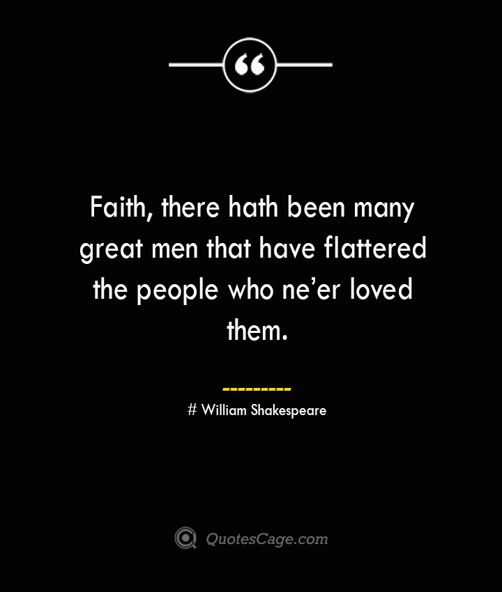 Faith there hath been many great men that have flattered the people who neer loved them. William Shakespeare