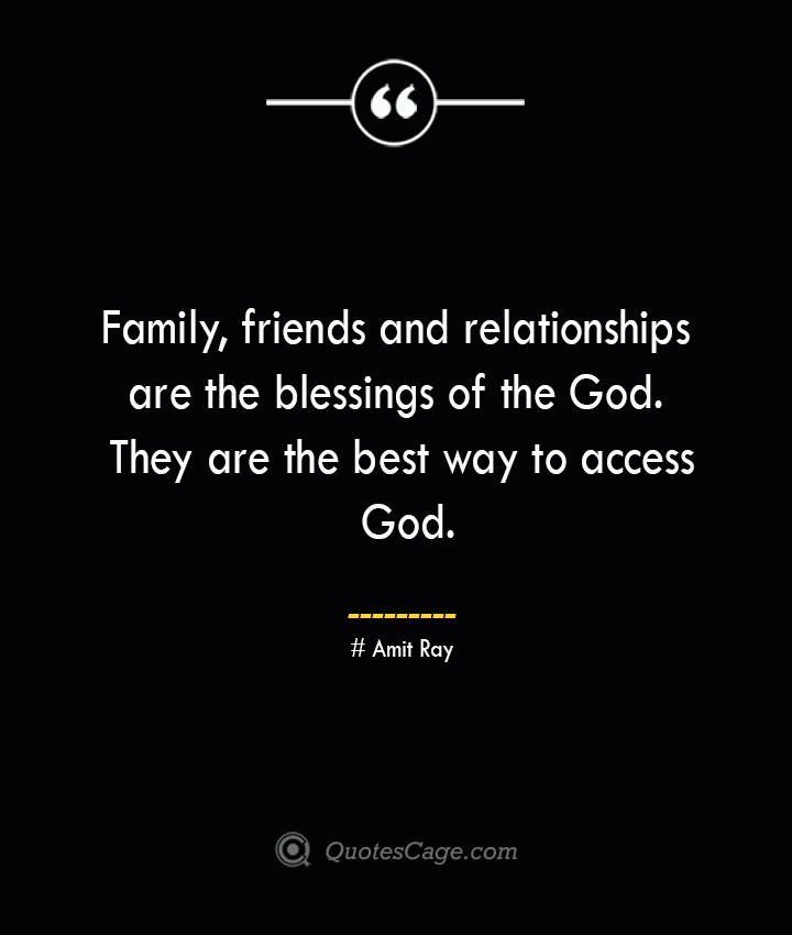 Family friends and relationships are the blessings of the God. They are the best way to access God.— Amit Ray