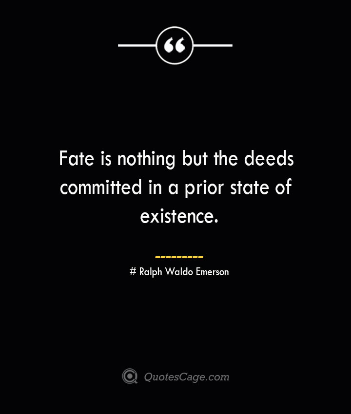 Fate is nothing but the deeds committed in a prior state of existence.— Ralph Waldo Emerson