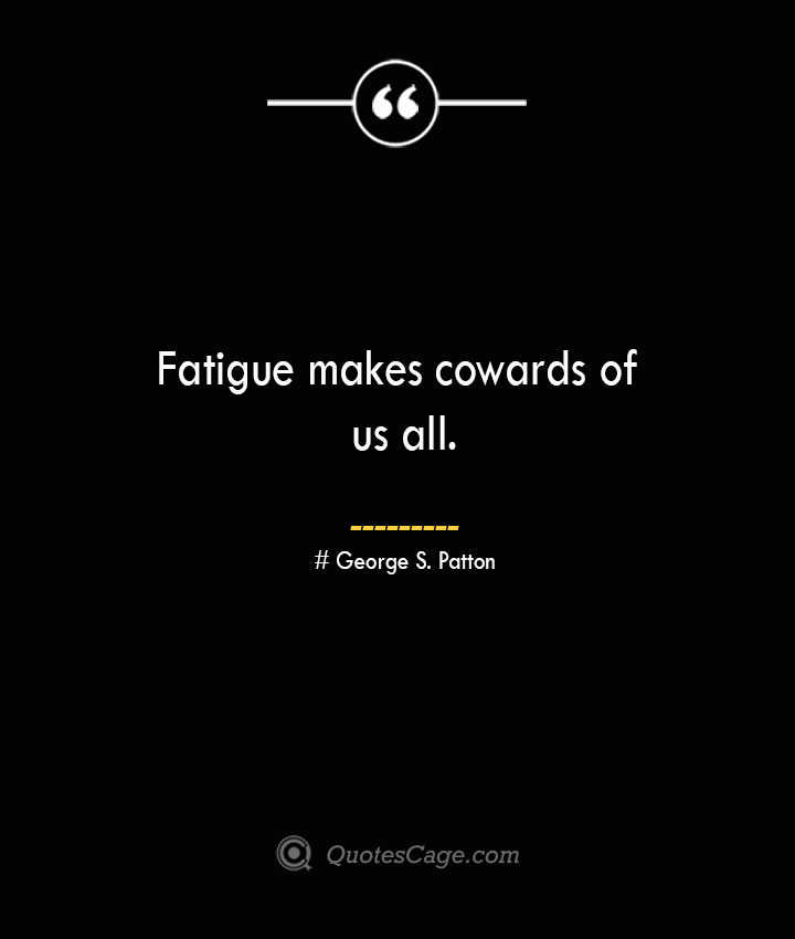 Fatigue makes cowards of us all.— George S. Patton