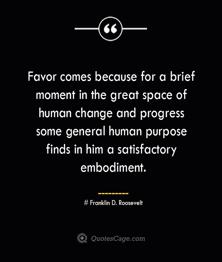 Favor comes because for a brief moment in the great space of human change and progress some general human purpose finds in him a satisfactory embodiment.— Franklin D. Roosevelt