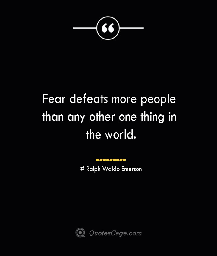 Fear defeats more people than any other one thing in the world.— Ralph Waldo Emerson