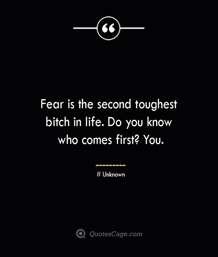 Fear is the second toughest bitch in life. Do you know who comes first You.— Unknown