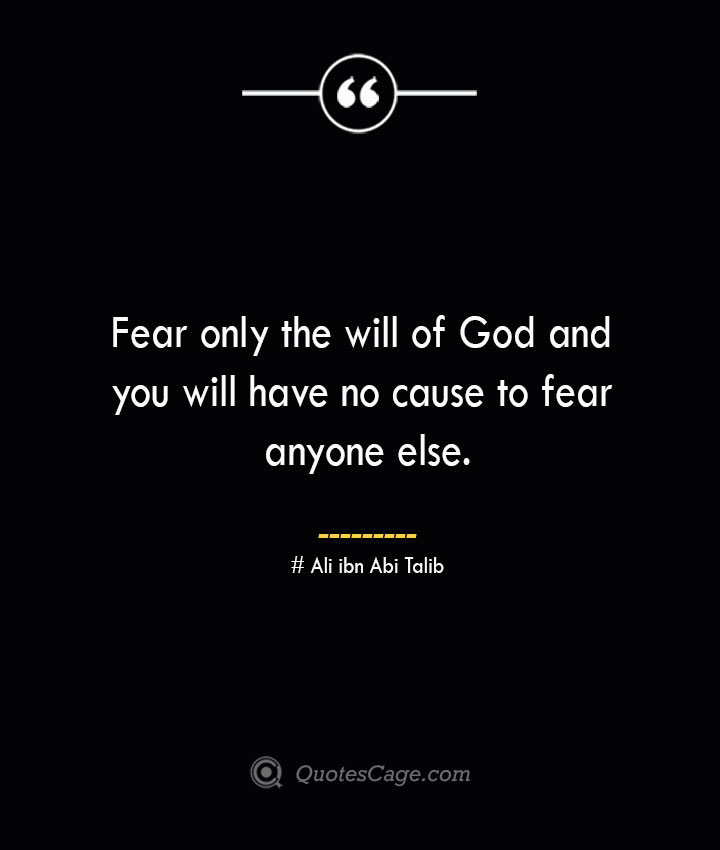 Fear only the will of God and you will have no cause to fear anyone else.— Ali ibn Abi Talib