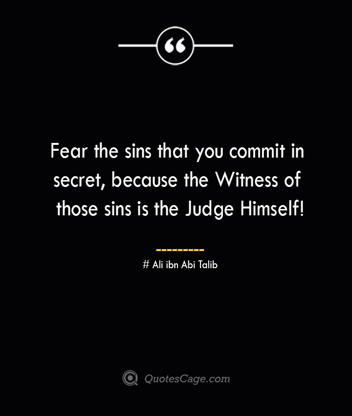 Fear the sins that you commit in secret because the Witness of those sins is the Judge Himself— Ali ibn Abi Talib