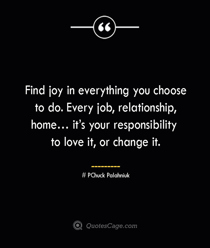 Find joy in everything you choose to do. Every job relationship home… its your responsibility to love it or change it.— Chuck Palahniuk