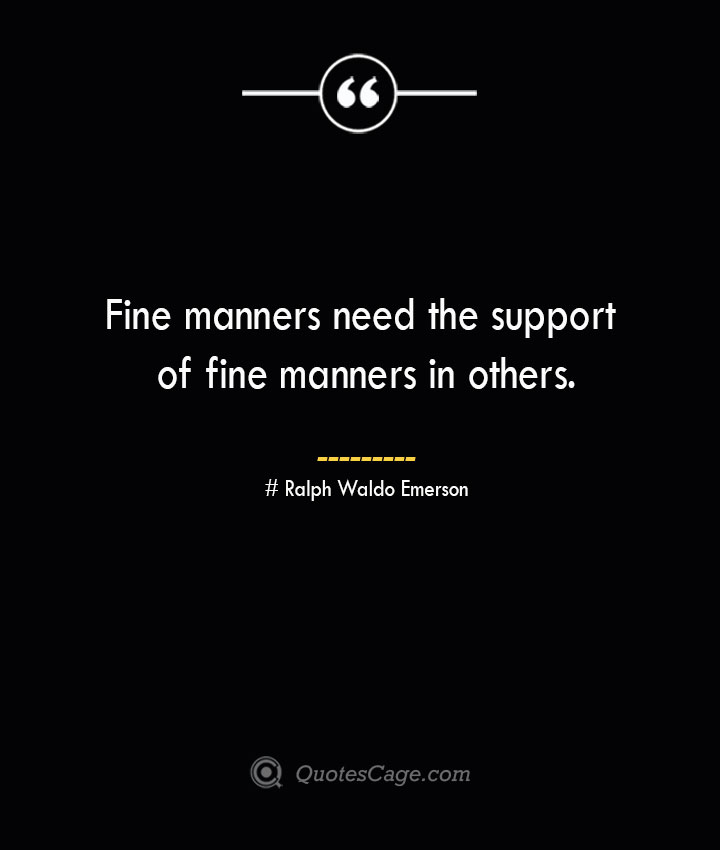 Fine manners need the support of fine manners in others.— Ralph Waldo Emerson