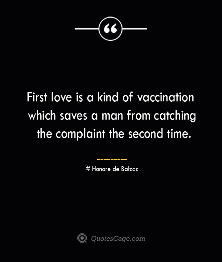 First love is a kind of vaccination which saves a man from catching the complaint the second time.— Honore de Balzac