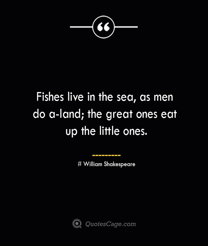 Fishes live in the sea as men do a land the great ones eat up the little ones. William Shakespeare