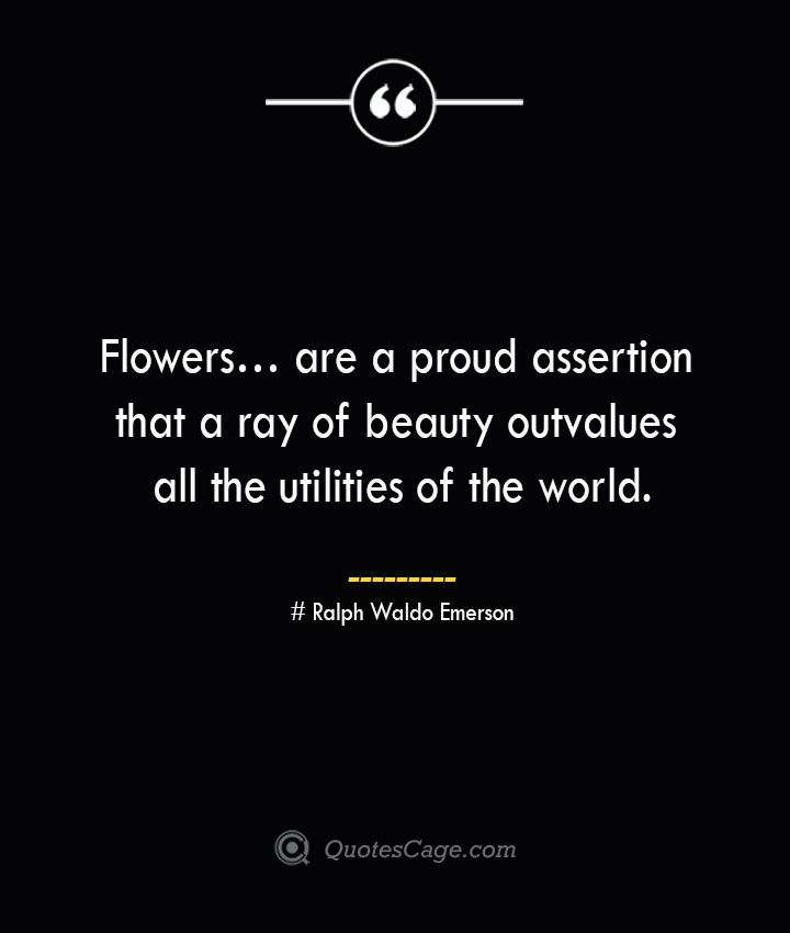 Flowers… are a proud assertion that a ray of beauty outvalues all the utilities of the world.— Ralph Waldo Emerson