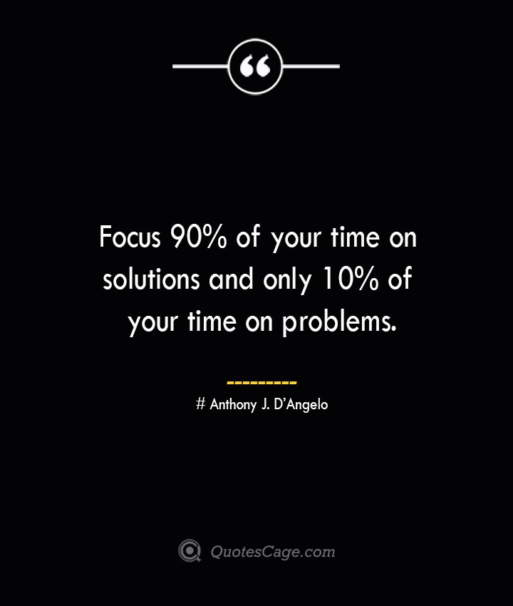 Focus 90 of your time on solutions and only 10 of your time on problems.— Anthony J. DAngelo