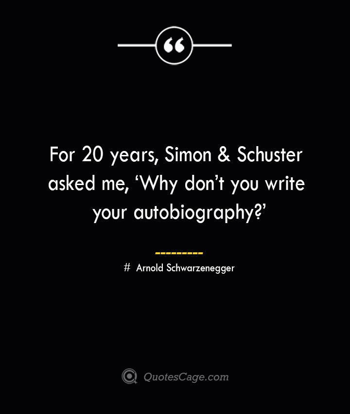 For 20 years Simon Schuster asked me 'Why dont you write your autobiography— Arnold Schwarzenegger