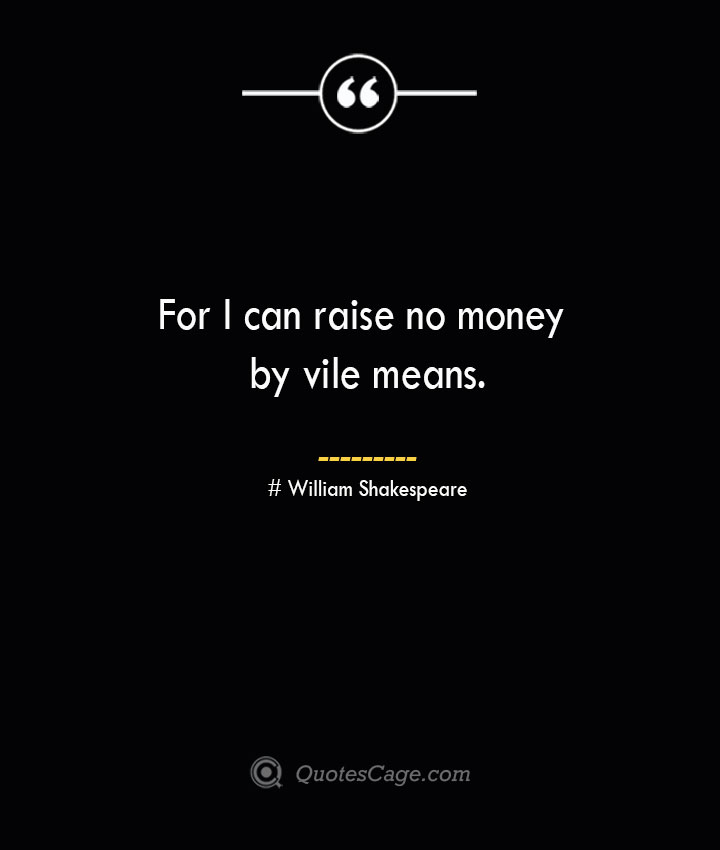 For I can raise no money by vile means. William Shakespeare