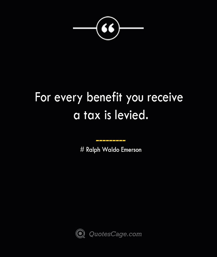 For every benefit you receive a tax is levied.— Ralph Waldo Emerson