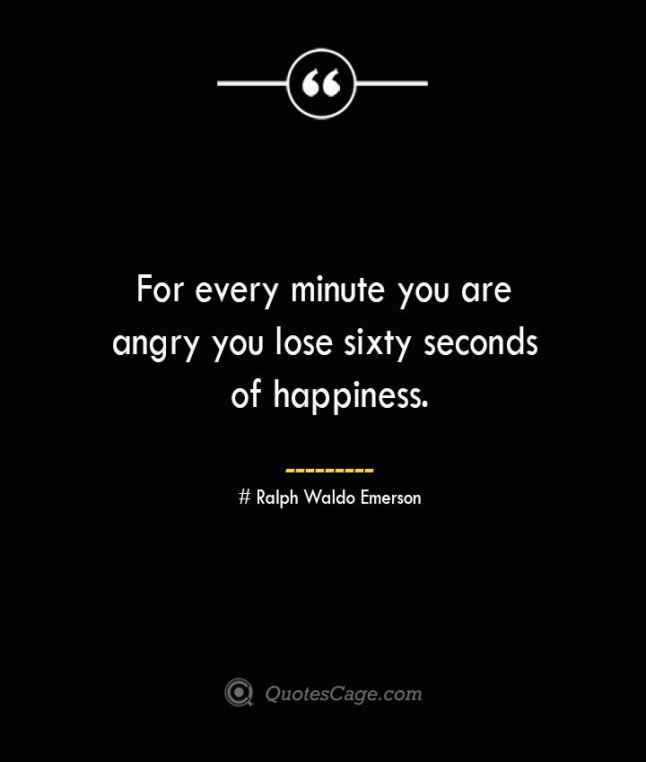 For every minute you are angry you lose sixty seconds of happiness.— Ralph Waldo Emerson