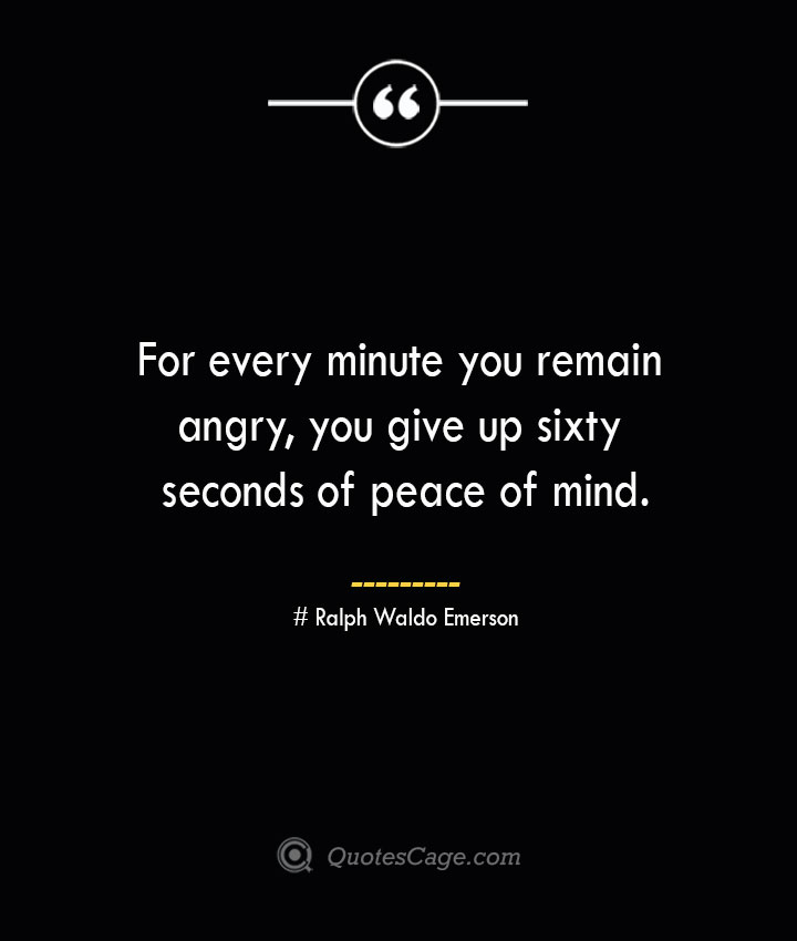 For every minute you remain angry you give up sixty seconds of peace of mind.— Ralph Waldo Emerson