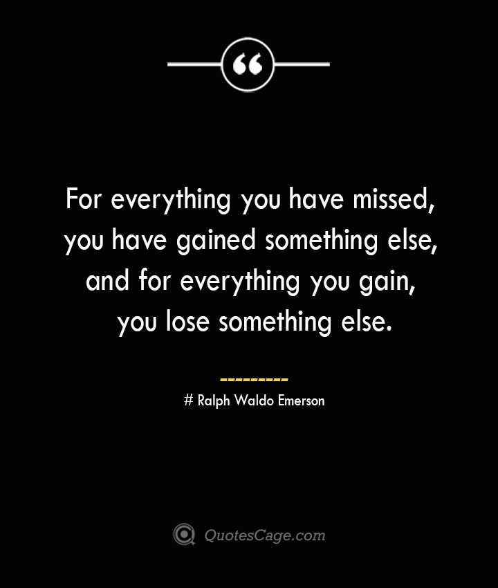 For everything you have missed you have gained something else and for everything you gain you lose something else.— Ralph Waldo Emerson