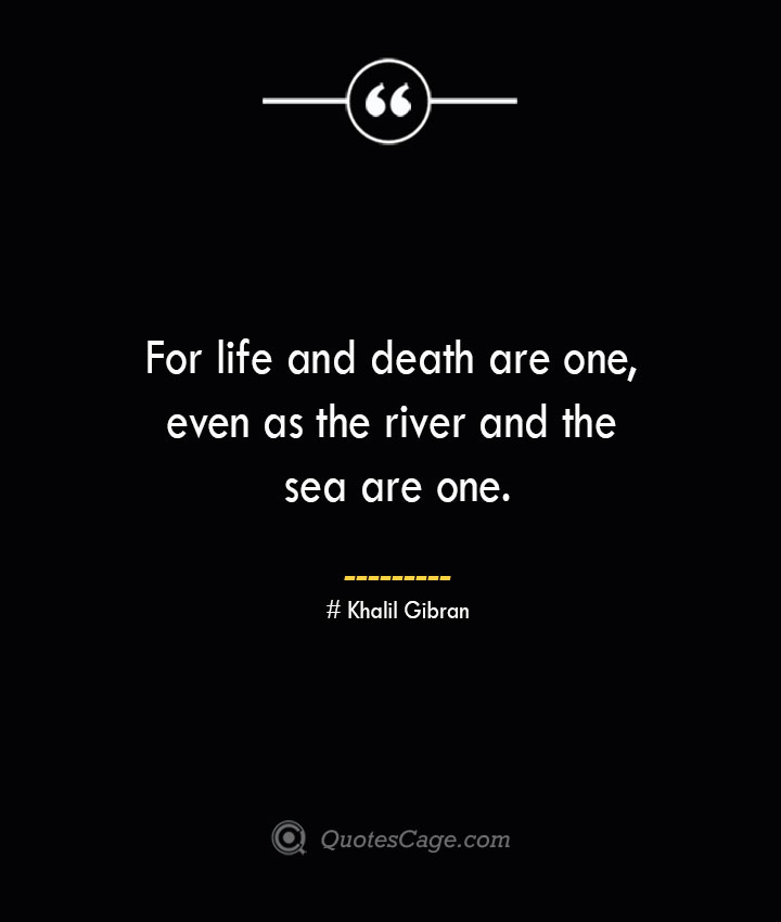 For life and death are one even as the river and the sea are one.— Khalil Gibran