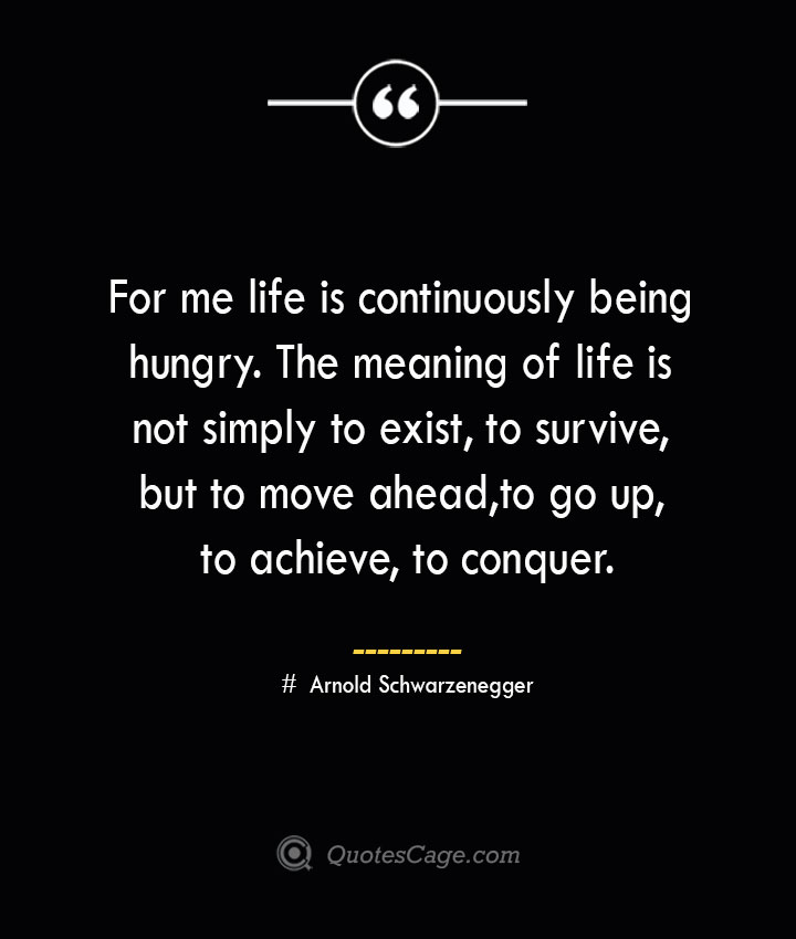 For me life is continuously being hungry. The meaning of life is not simply to exist to survive but to move ahead to go up to achieve to conquer.— Arnold Schwarzenegger 1