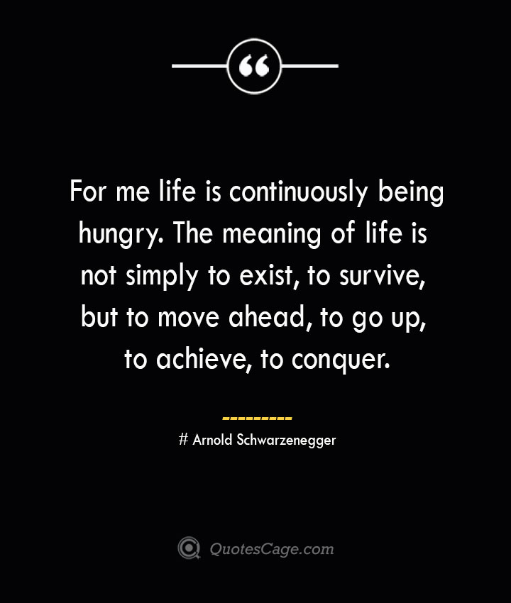 For me life is continuously being hungry. The meaning of life is not simply to exist to survive but to move ahead to go up to achieve to conquer.— Arnold Schwarzenegger