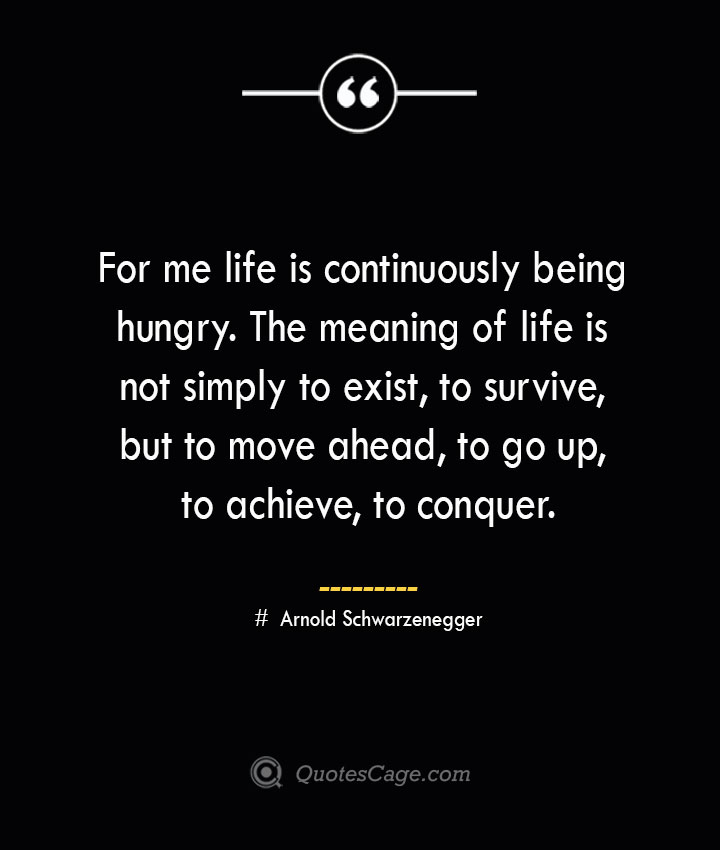 For me life is continuously being hungry. The meaning of life is not simply to exist to survive but to move ahead to go up to achieve to conquer. — Arnold Schwarzenegger