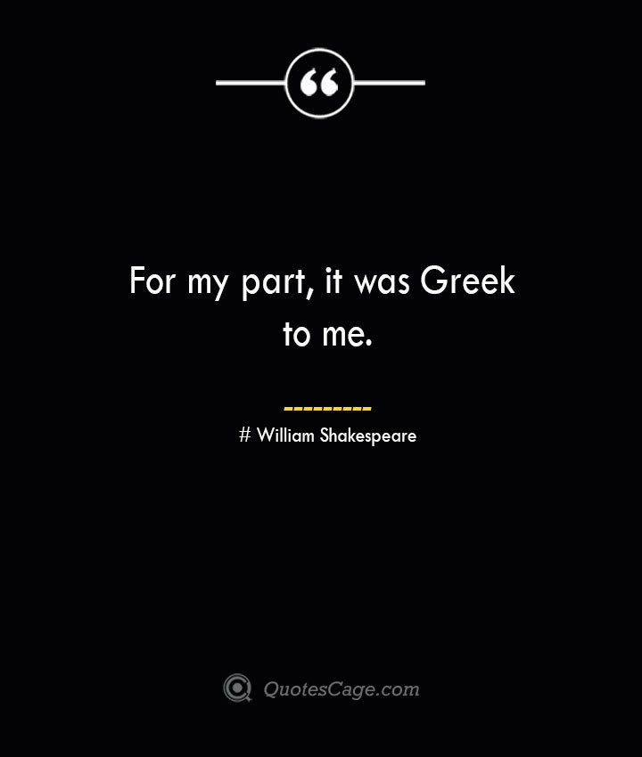For my part it was Greek to me. William Shakespeare