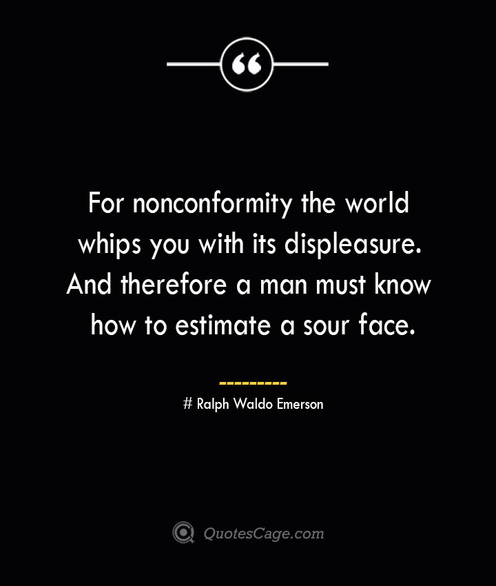 For nonconformity the world whips you with its displeasure. And therefore a man must know how to estimate a sour face.— Ralph Waldo Emerson
