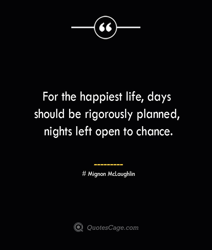 For the happiest life days should be rigorously planned nights left open to chance.— Mignon McLaughlin