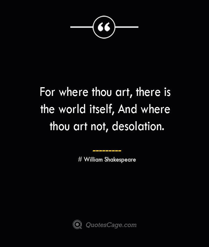 For where thou art there is the world itself And where thou art not desolation. William Shakespeare