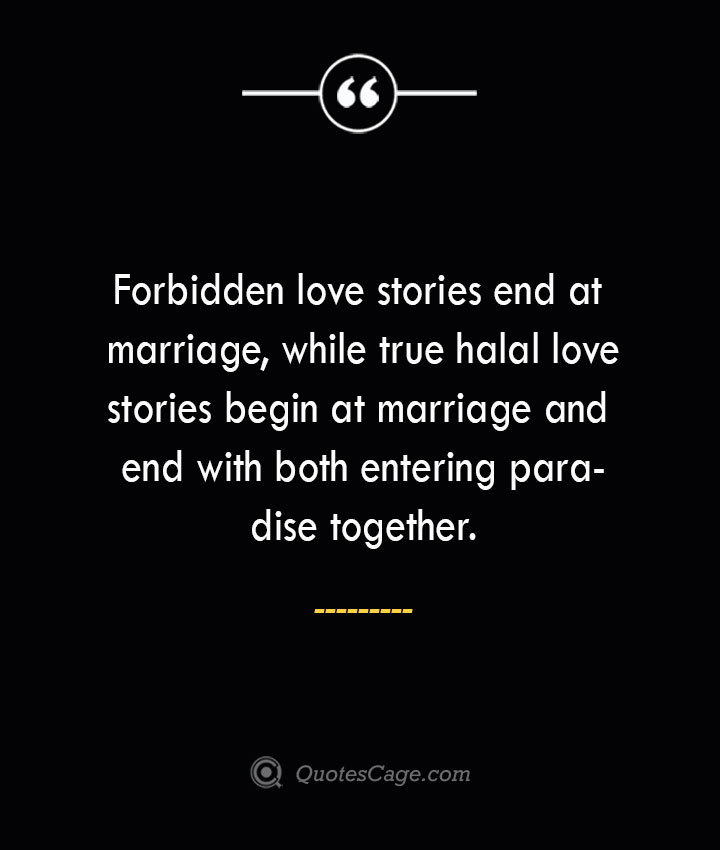 Forbidden love stories end at marriage while true halal love stories begin at marriage and end with both entering paradise together. 2