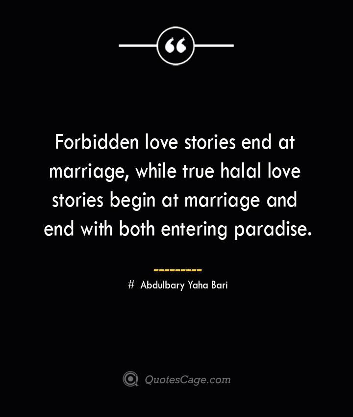Forbidden love stories end at marriage while true halal love stories begin at marriage and end with both entering paradise. ― Abdulbary Yaha Bari