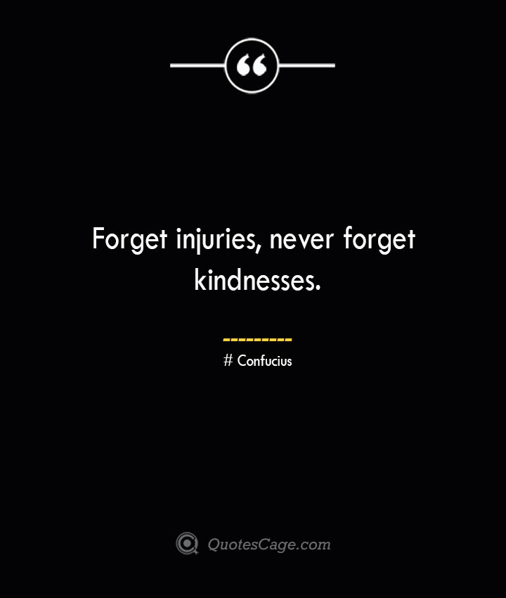 Forget injuries never forget kindnesses.— Confucius