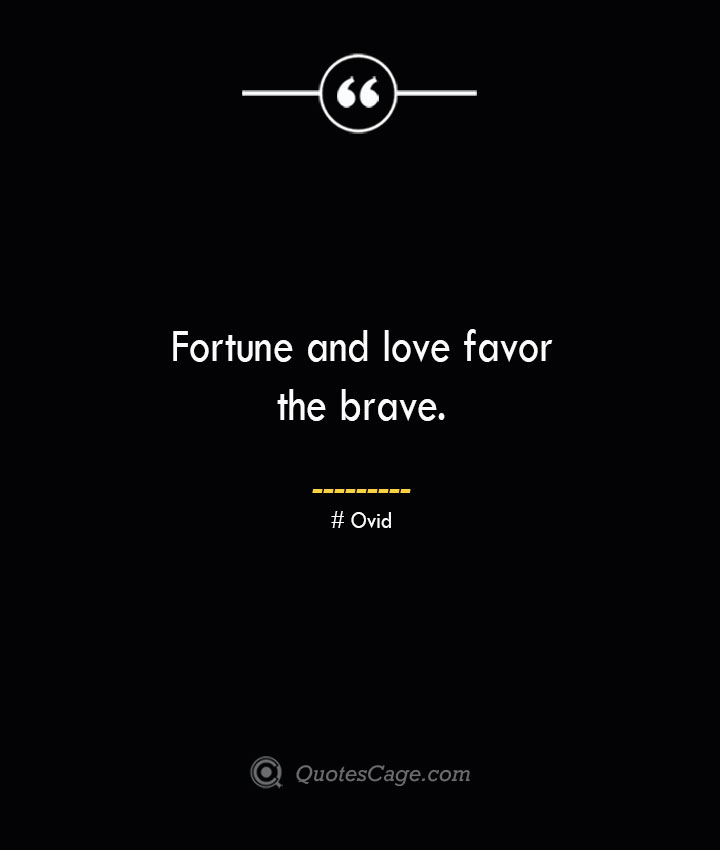 Fortune and love favor the brave.— Ovid