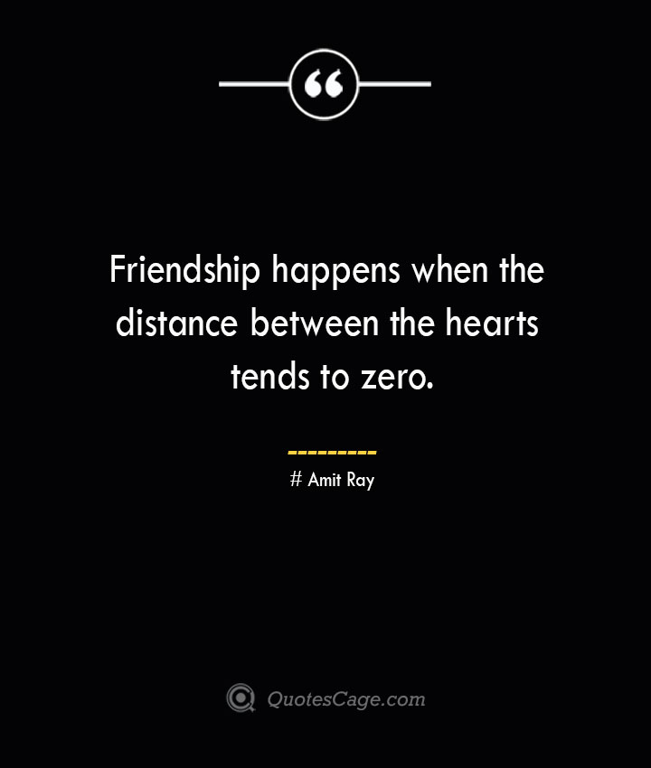 Friendship happens when the distance between the hearts tends to zero.— Amit Ray