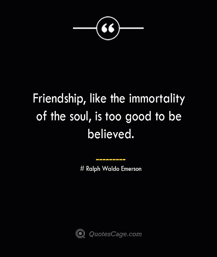 Friendship like the immortality of the soul is too good to be believed.— Ralph Waldo Emerson
