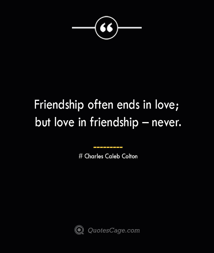 Friendship often ends in love but love in friendship – never.— Charles Caleb Colton