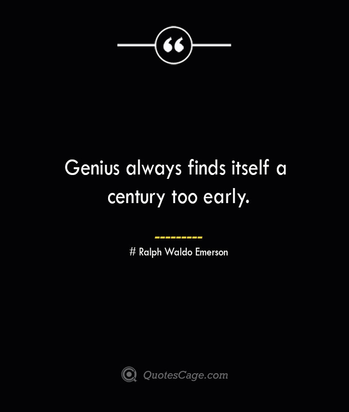 Genius always finds itself a century too early.— Ralph Waldo Emerson