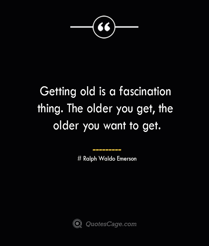 Getting old is a fascination thing. The older you get the older you want to get.— Ralph Waldo Emerson