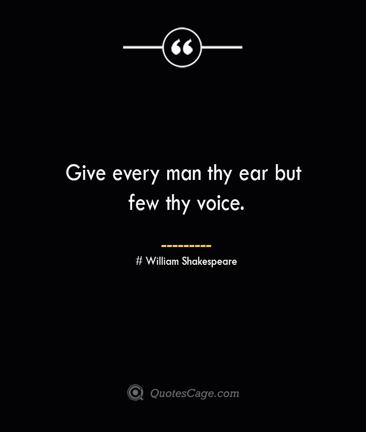 Give every man thy ear but few thy voice. William Shakespeare