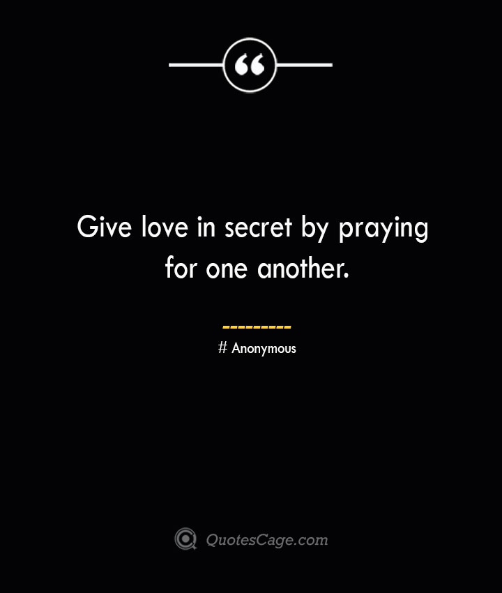 Give love in secret by praying for one another.— Anonymous