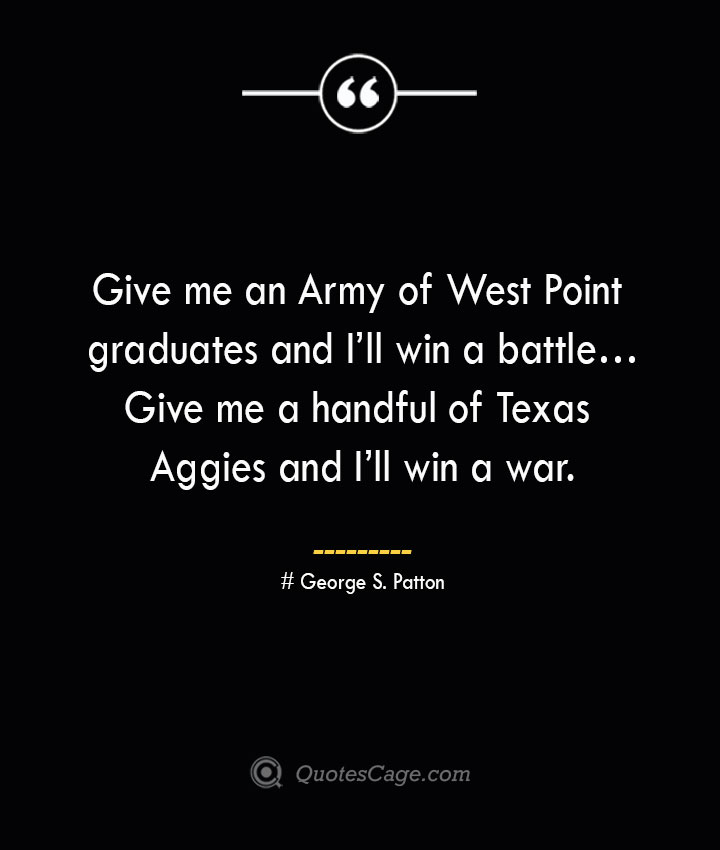 Give me an Army of West Point graduates and Ill win a battle… Give me a handful of Texas Aggies and Ill win a war.— George S. Patton