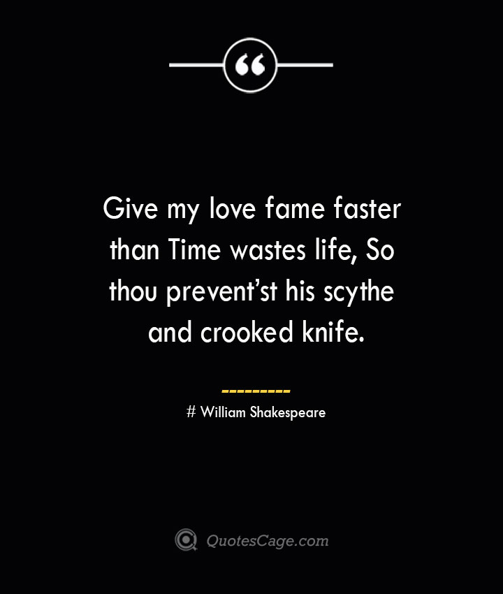 Give my love fame faster than Time wastes life So thou preventst his scythe and crooked knife.— William Shakespeare