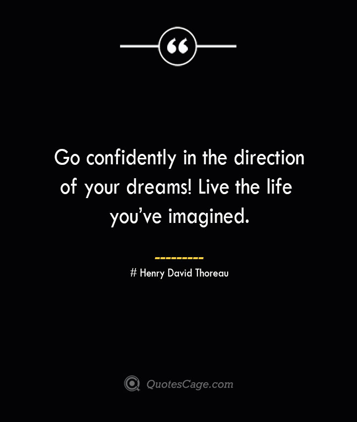 Go confidently in the direction of your dreams Live the life youve imagined.— Henry David Thoreau