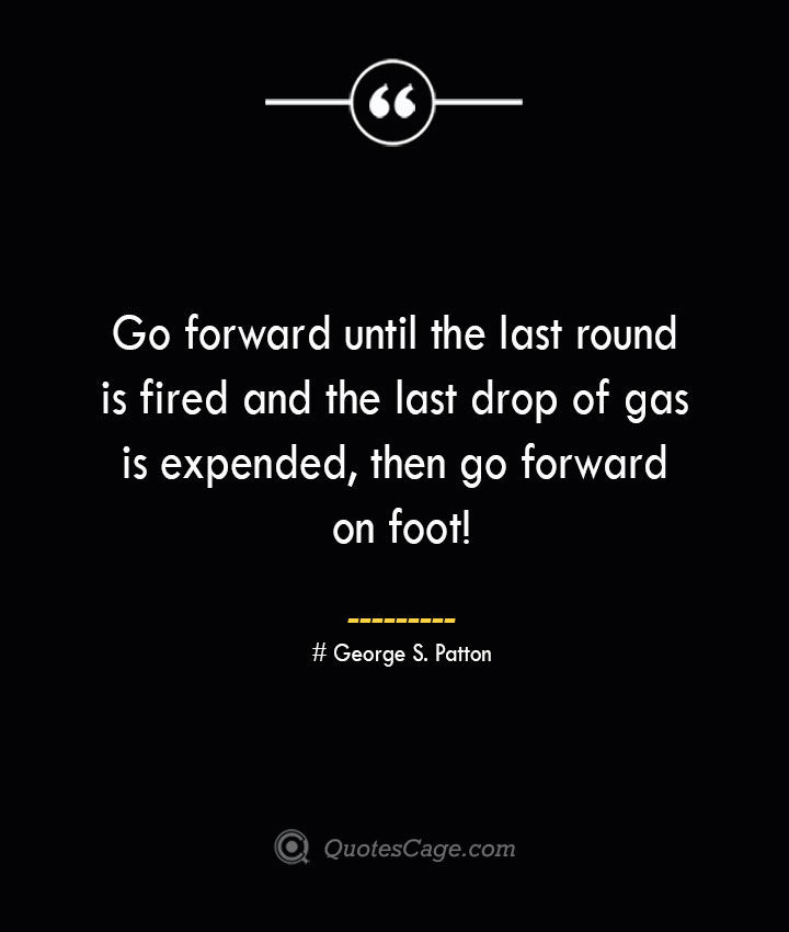 Go forward until the last round is fired and the last drop of gas is expended then go forward on foot— George S. Patton