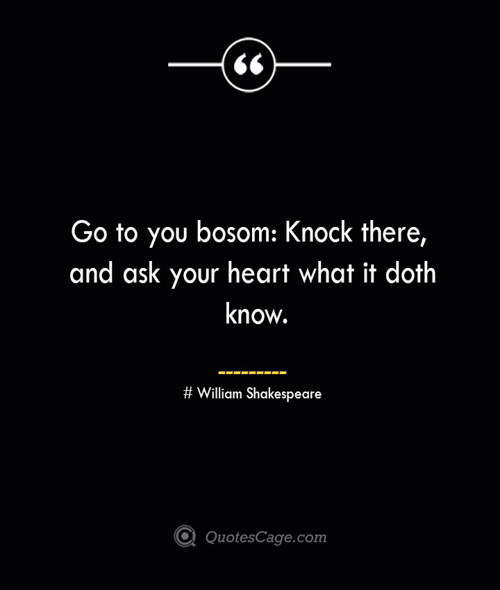 Go to you bosom Knock there and ask your heart what it doth know. William Shakespeare